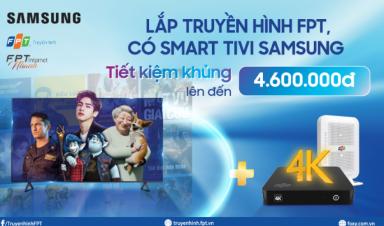 Đăng ký Truyền hình FPT, nhận ngay ưu đãi khủng khi mua Smart TV Samsung